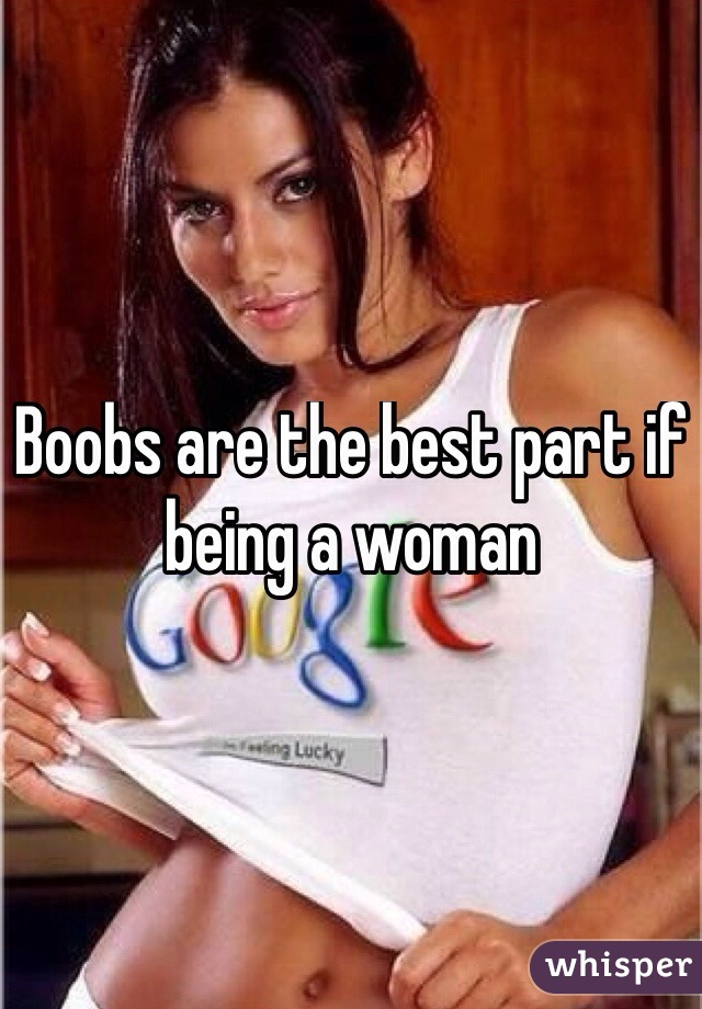 Boobs are the best part if being a woman