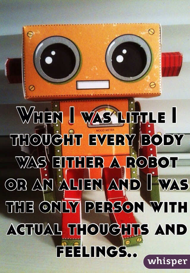 When I was little I thought every body was either a robot or an alien and I was the only person with actual thoughts and feelings..