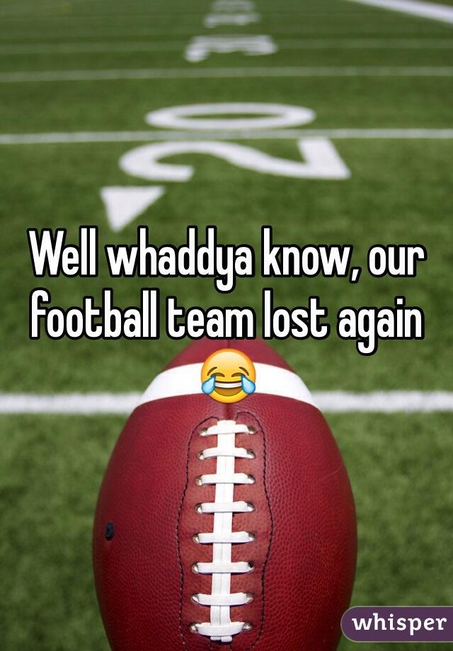 Well whaddya know, our football team lost again 😂