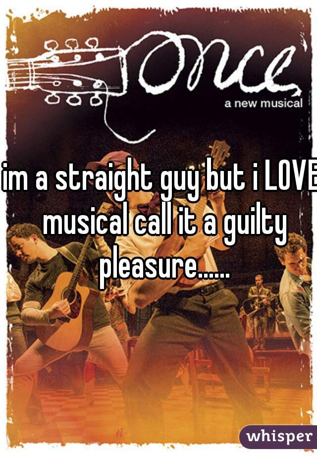im a straight guy but i LOVE musical call it a guilty pleasure......