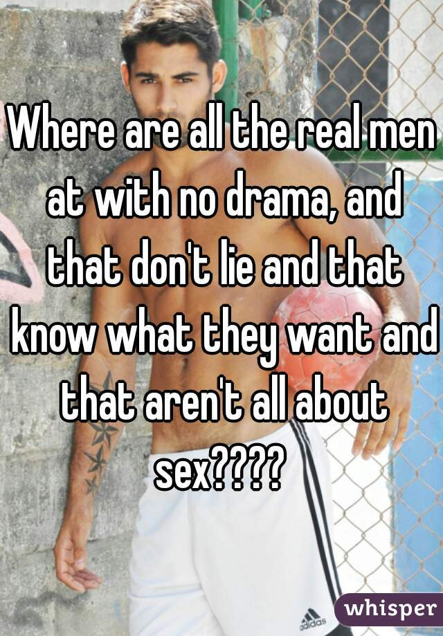 Where are all the real men at with no drama, and that don't lie and that know what they want and that aren't all about sex????