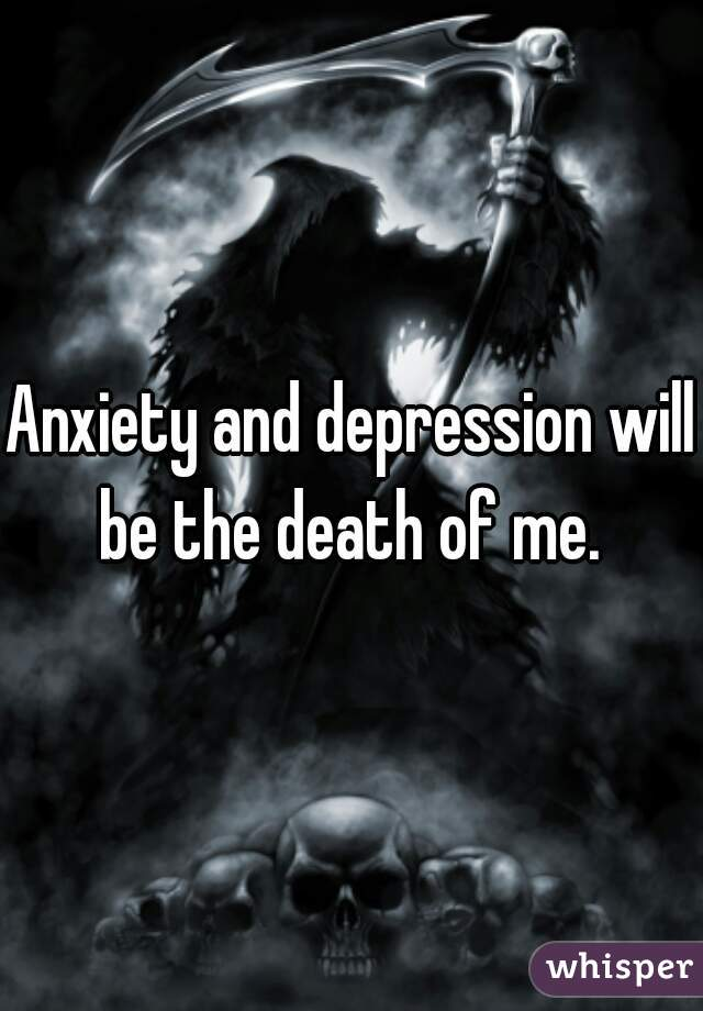 Anxiety and depression will be the death of me.