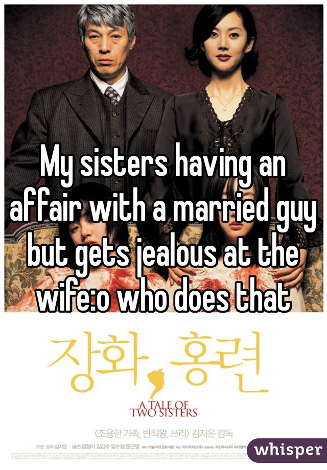 My sisters having an affair with a married guy but gets jealous at the wife:o who does that
