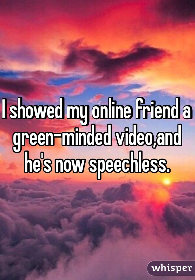 I showed my online friend a green-minded video,and he's now speechless.