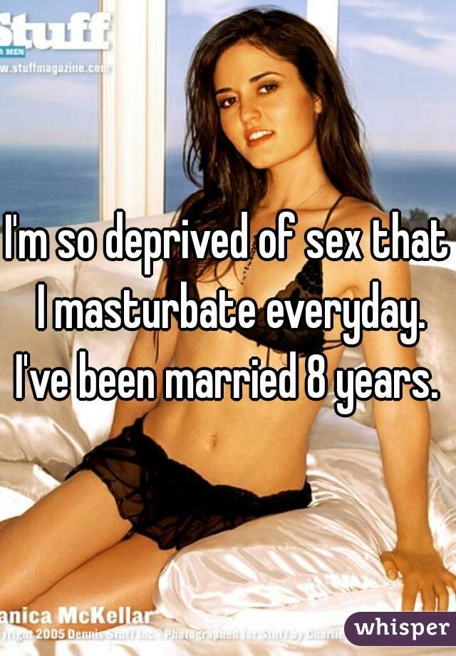 I'm so deprived of sex that I masturbate everyday. I've been married 8 years.