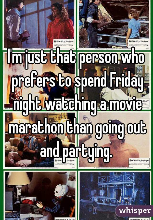 I'm just that person who prefers to spend Friday night watching a movie marathon than going out and partying.