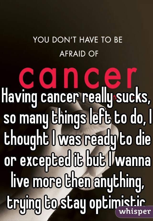 Having cancer really sucks, so many things left to do, I thought I was ready to die or excepted it but I wanna live more then anything, trying to stay optimistic.