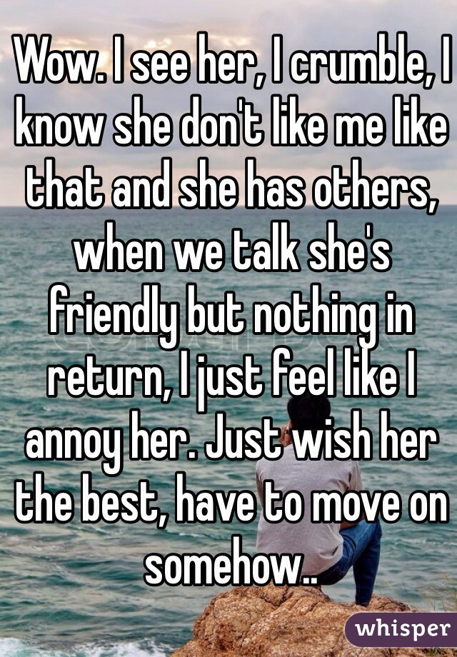 Wow. I see her, I crumble, I know she don't like me like that and she has others, when we talk she's friendly but nothing in return, I just feel like I annoy her. Just wish her the best, have to move on somehow..