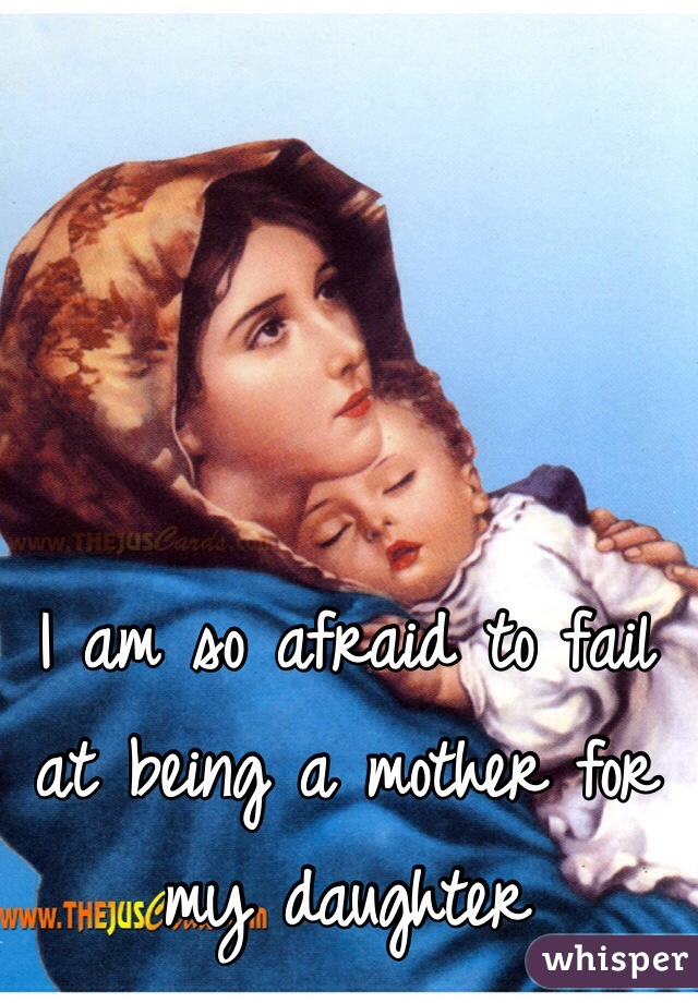 I am so afraid to fail at being a mother for my daughter