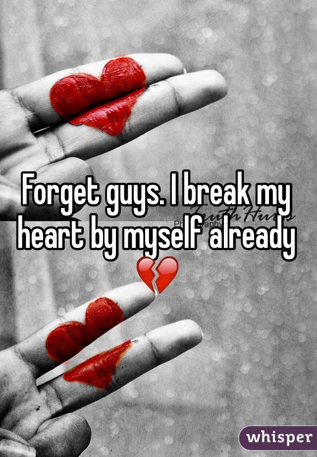 Forget guys. I break my heart by myself already 💔