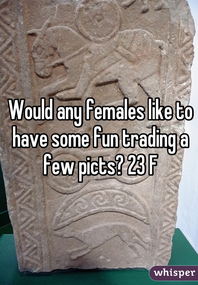 Would any females like to have some fun trading a few picts? 23 F