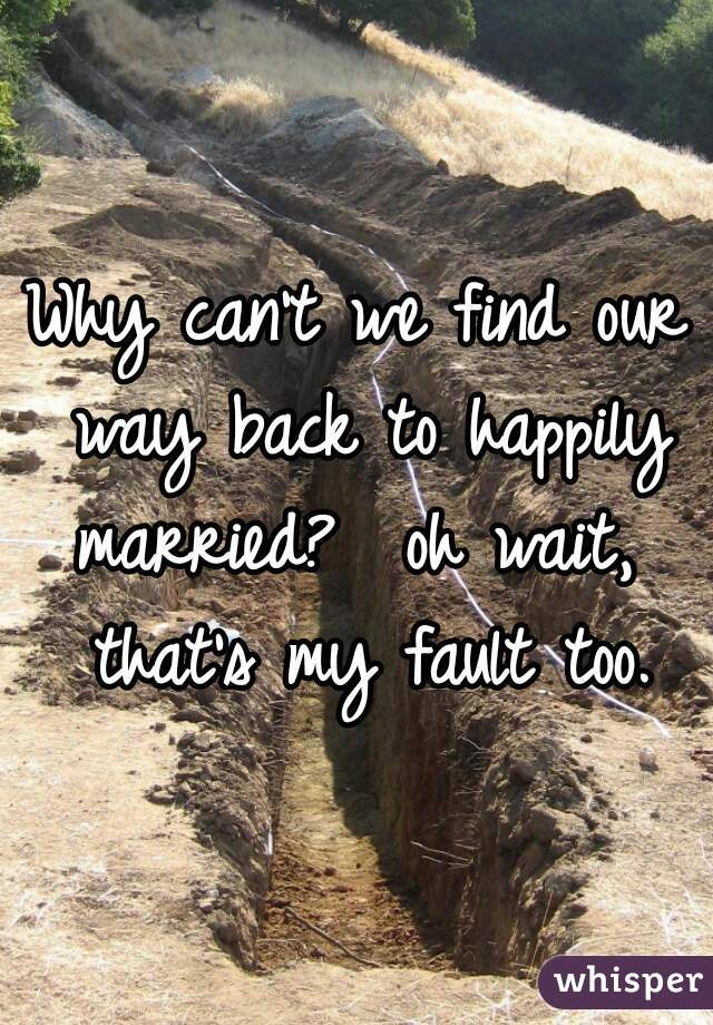 Why can't we find our way back to happily married?  oh wait,  that's my fault too.