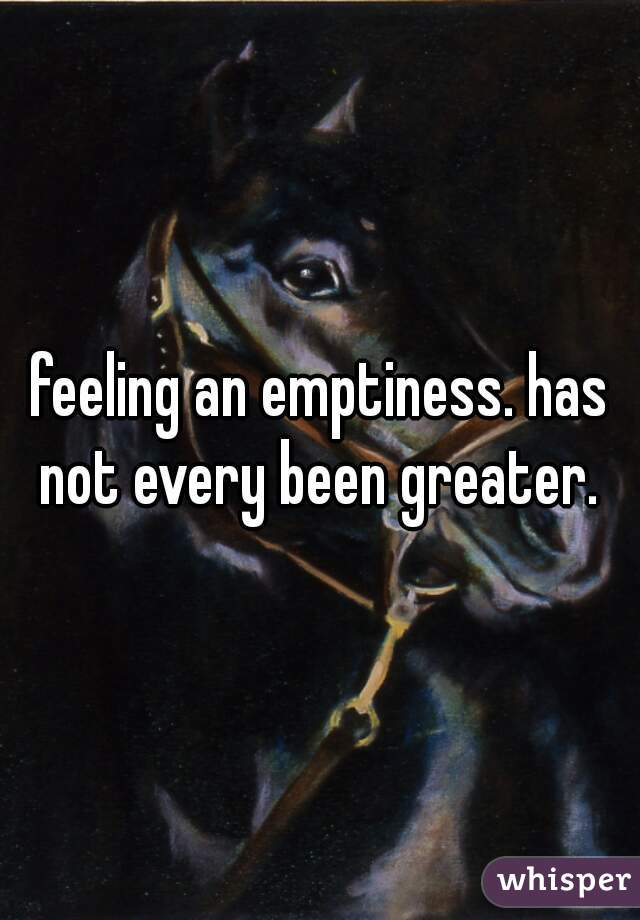 feeling an emptiness. has not every been greater.