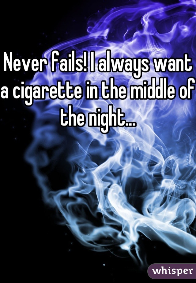 Never fails! I always want a cigarette in the middle of the night...