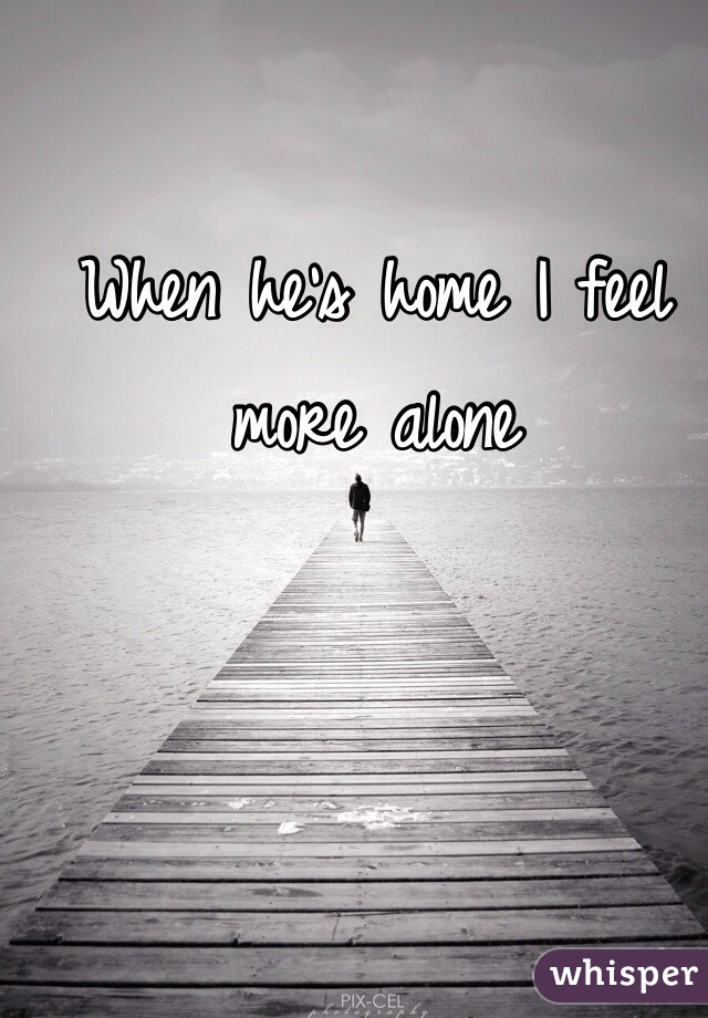 When he's home I feel more alone