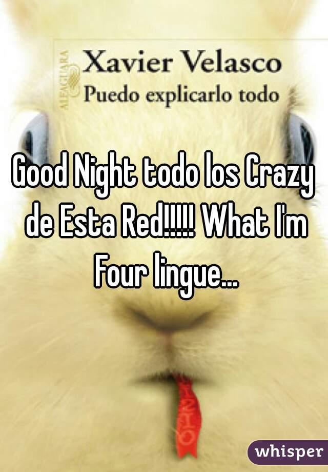 Good Night todo los Crazy de Esta Red!!!!! What I'm Four lingue...