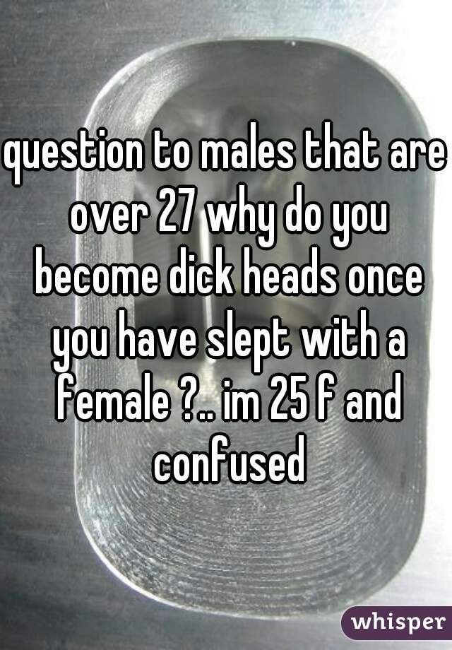 question to males that are over 27 why do you become dick heads once you have slept with a female ?.. im 25 f and confused