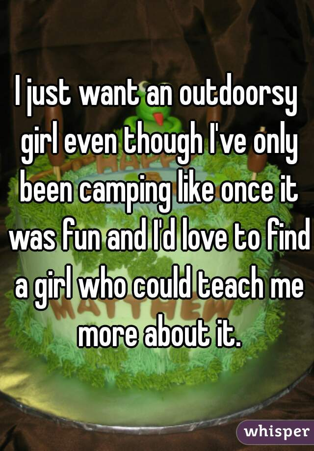 I just want an outdoorsy girl even though I've only been camping like once it was fun and I'd love to find a girl who could teach me more about it.