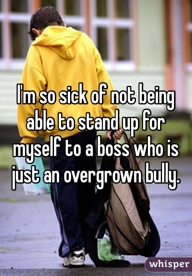 I'm so sick of not being able to stand up for myself to a boss who is just an overgrown bully.