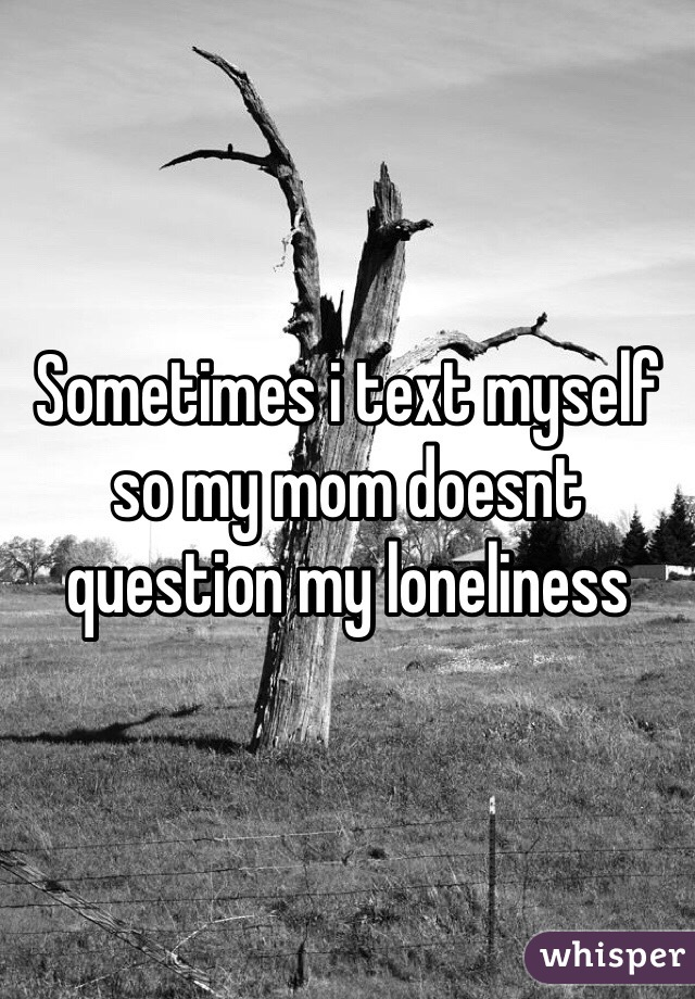 Sometimes i text myself so my mom doesnt question my loneliness