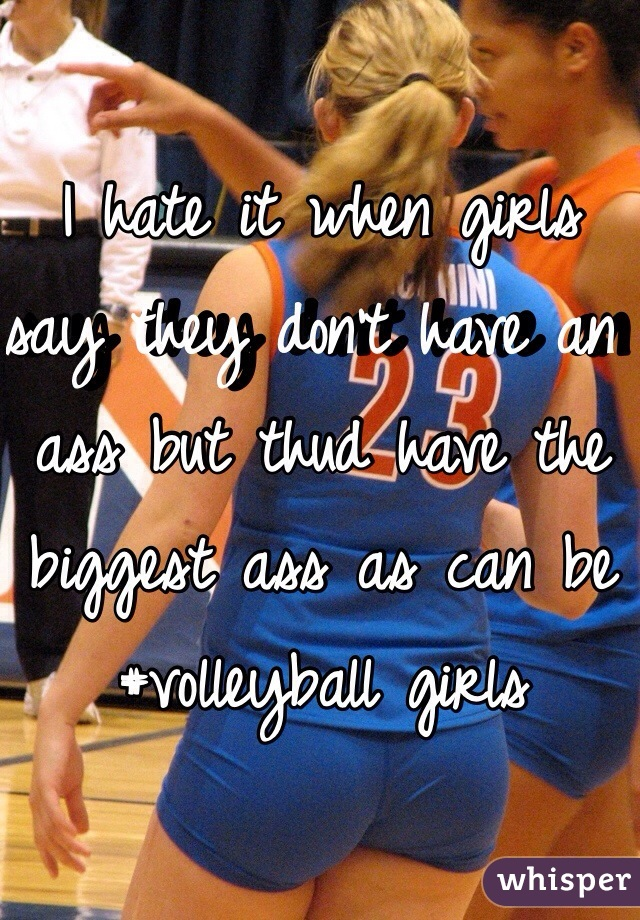 I hate it when girls say they don't have an ass but thud have the biggest ass as can be #volleyball girls