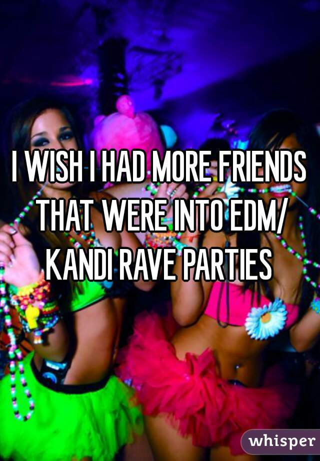 I WISH I HAD MORE FRIENDS THAT WERE INTO EDM/ KANDI RAVE PARTIES