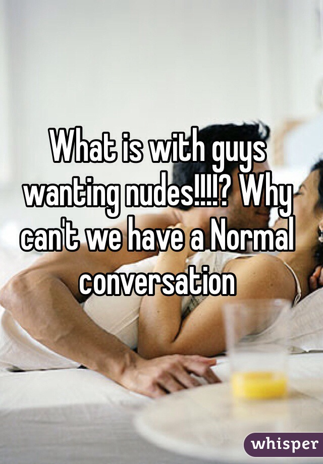 What is with guys wanting nudes!!!!? Why can't we have a Normal conversation
