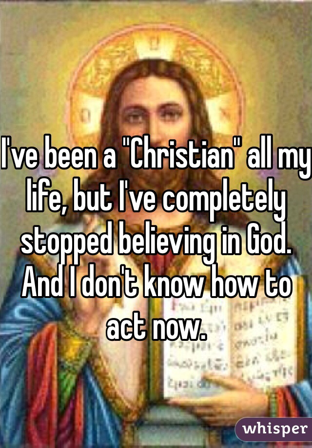 """I've been a """"Christian"""" all my life, but I've completely stopped believing in God. And I don't know how to act now."""