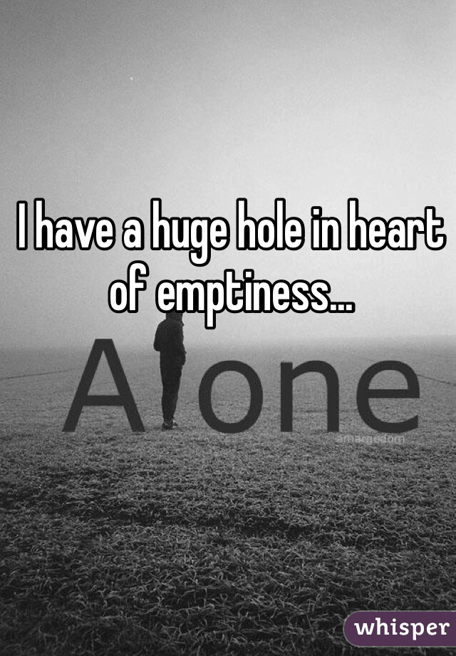 I have a huge hole in heart of emptiness...