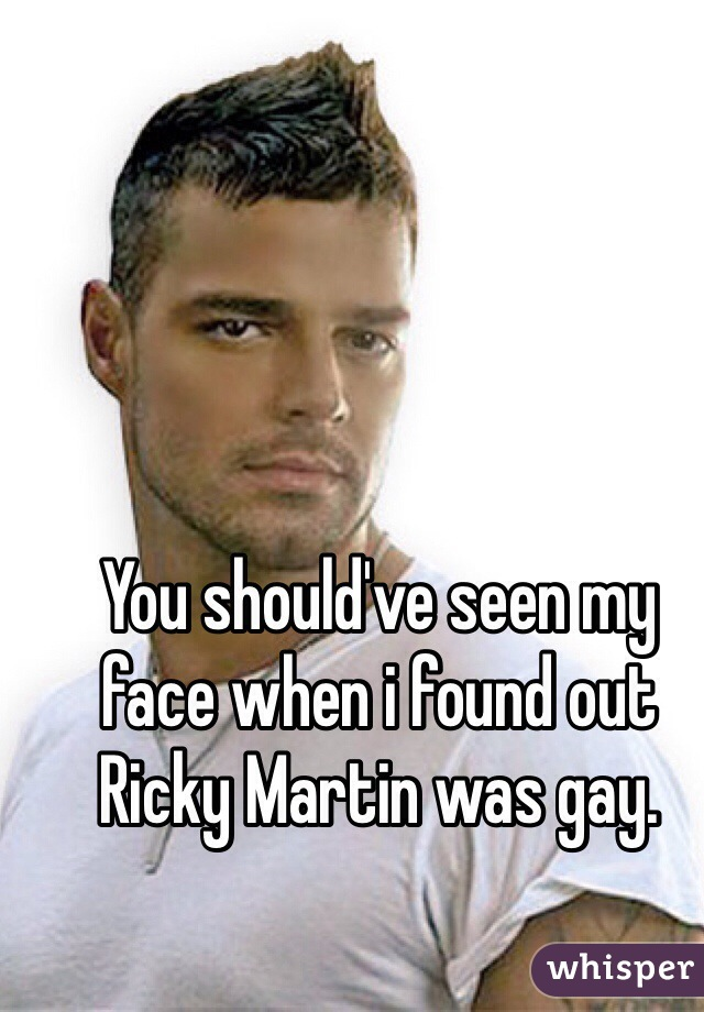 You should've seen my face when i found out Ricky Martin was gay.