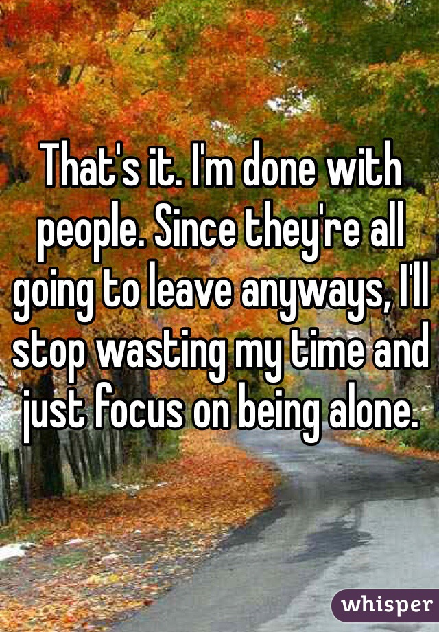 That's it. I'm done with people. Since they're all going to leave anyways, I'll stop wasting my time and just focus on being alone.