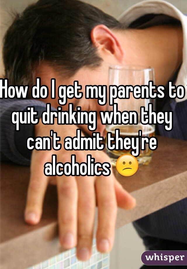 How do I get my parents to quit drinking when they can't admit they're alcoholics 😕
