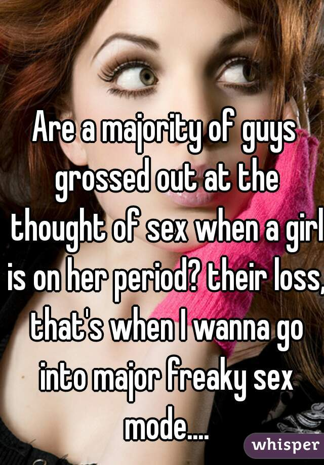 Are a majority of guys grossed out at the thought of sex when a girl is on her period? their loss, that's when I wanna go into major freaky sex mode....