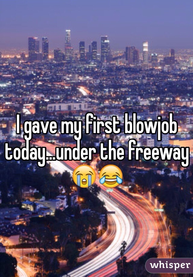 I gave my first blowjob today...under the freeway 😭😂