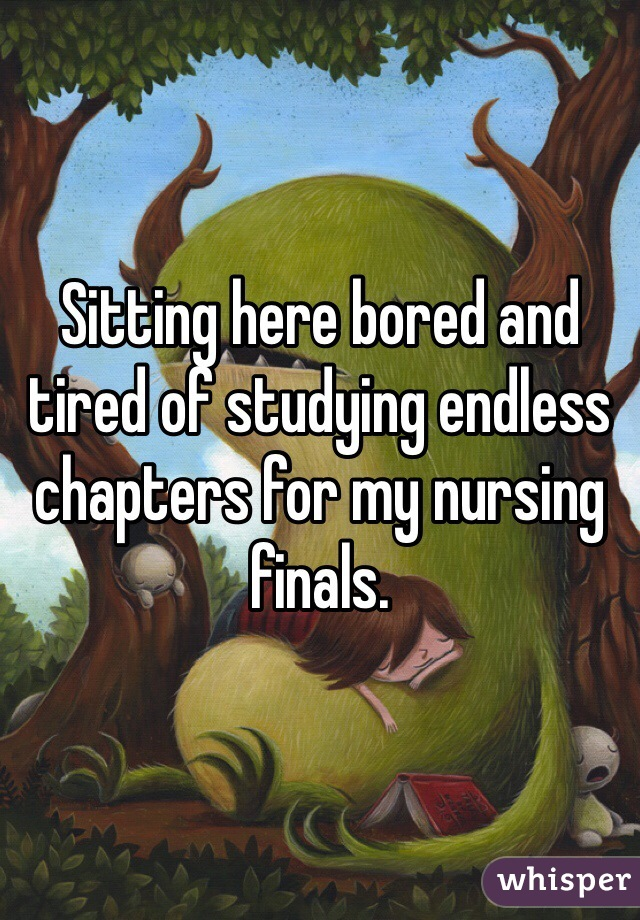Sitting here bored and tired of studying endless chapters for my nursing finals.