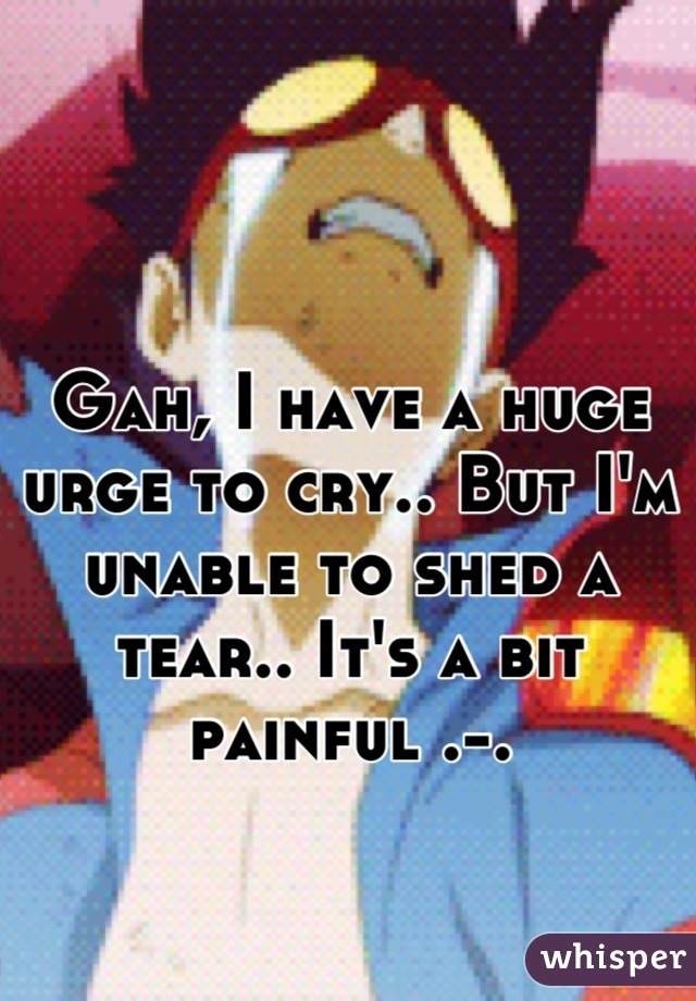 Gah, I have a huge urge to cry.. But I'm unable to shed a tear.. It's a bit painful .-.