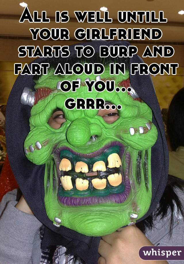 All is well untill your girlfriend starts to burp and fart aloud in front of you... grrr...