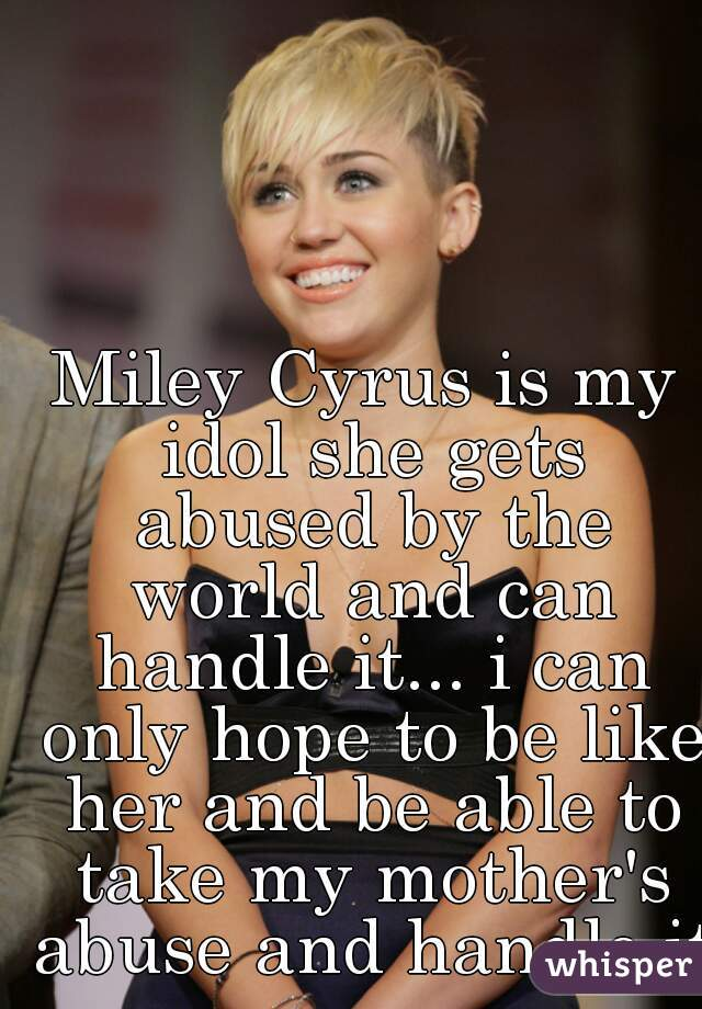 Miley Cyrus is my idol she gets abused by the world and can handle it... i can only hope to be like her and be able to take my mother's abuse and handle it
