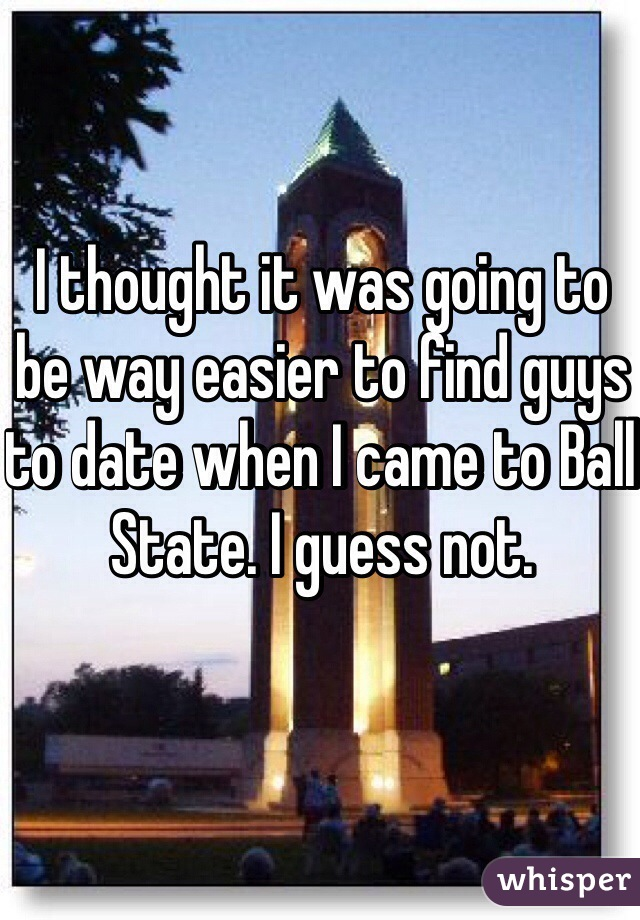 I thought it was going to be way easier to find guys to date when I came to Ball State. I guess not.