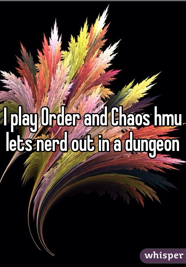 I play Order and Chaos hmu lets nerd out in a dungeon