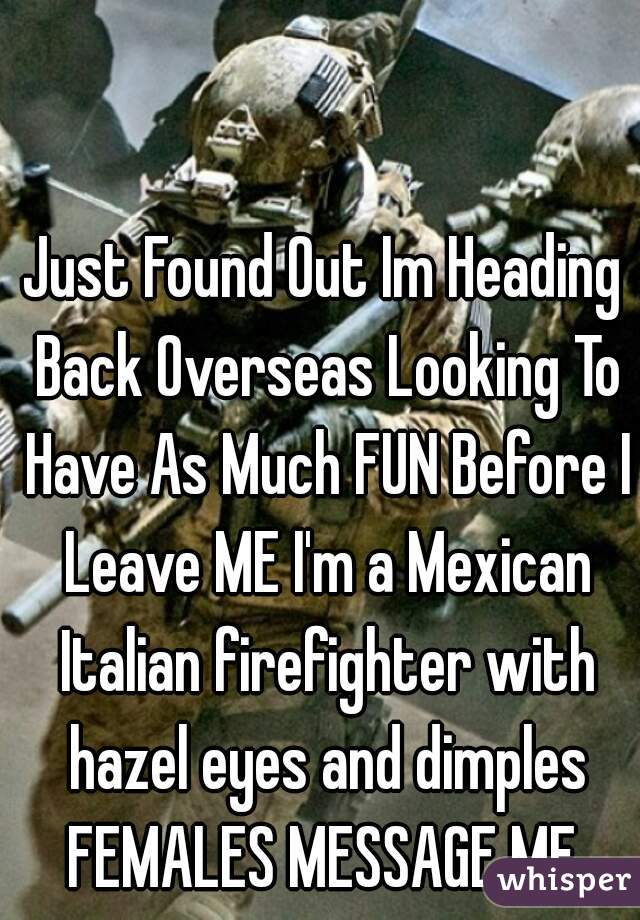 Just Found Out Im Heading Back Overseas Looking To Have As Much FUN Before I Leave ME I'm a Mexican Italian firefighter with hazel eyes and dimples FEMALES MESSAGE ME