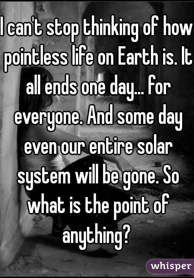 I can't stop thinking of how pointless life on Earth is. It all ends one day... for everyone. And some day even our entire solar system will be gone. So what is the point of anything?