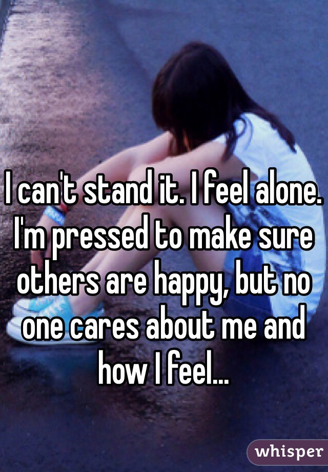 I can't stand it. I feel alone. I'm pressed to make sure others are happy, but no one cares about me and how I feel...