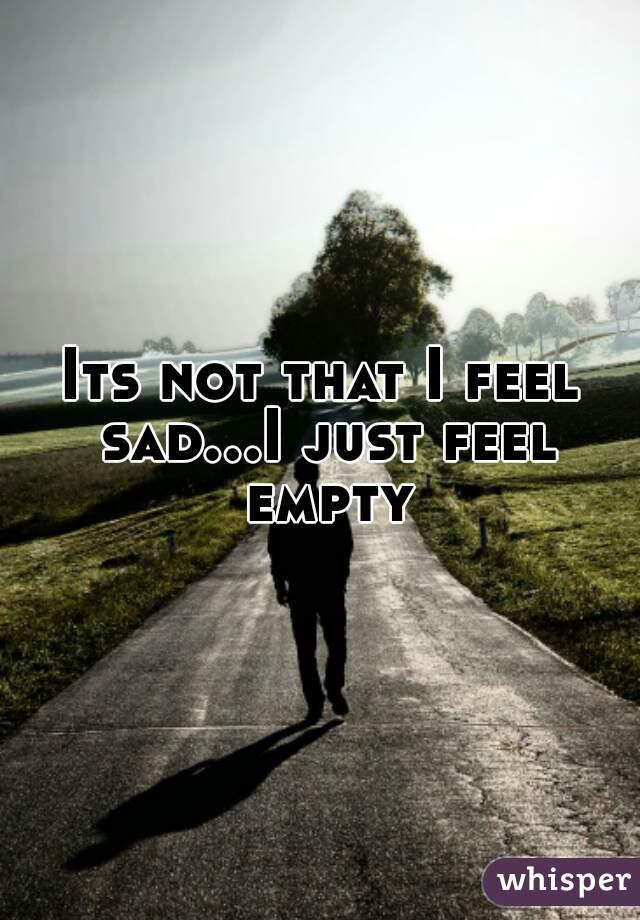 Its not that I feel sad...I just feel empty