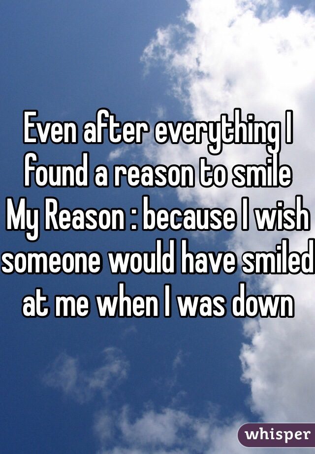 Even after everything I found a reason to smile  My Reason : because I wish someone would have smiled at me when I was down