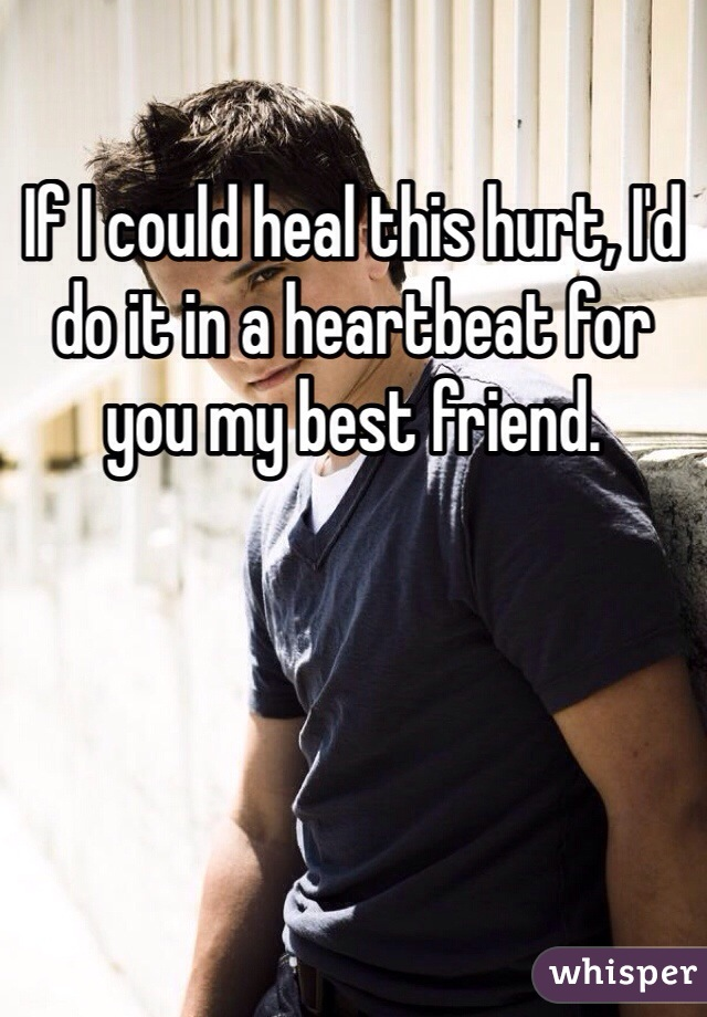 If I could heal this hurt, I'd do it in a heartbeat for you my best friend.