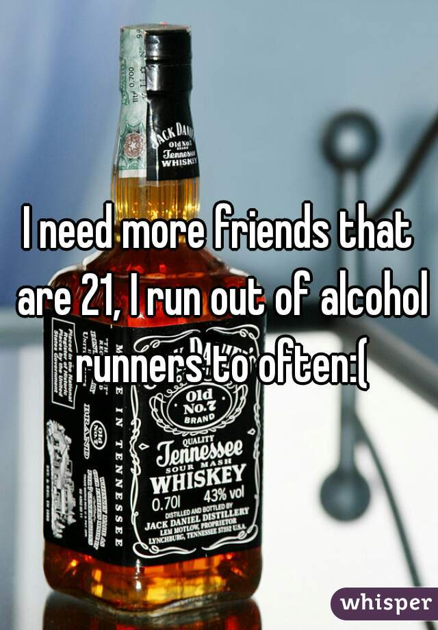 I need more friends that are 21, I run out of alcohol runners to often:(