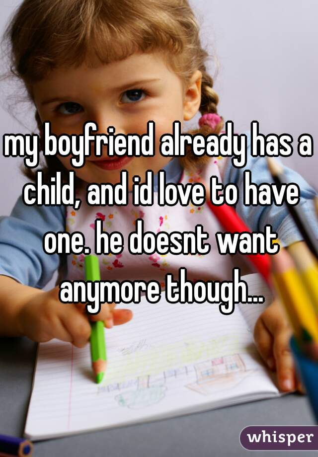 my boyfriend already has a child, and id love to have one. he doesnt want anymore though...