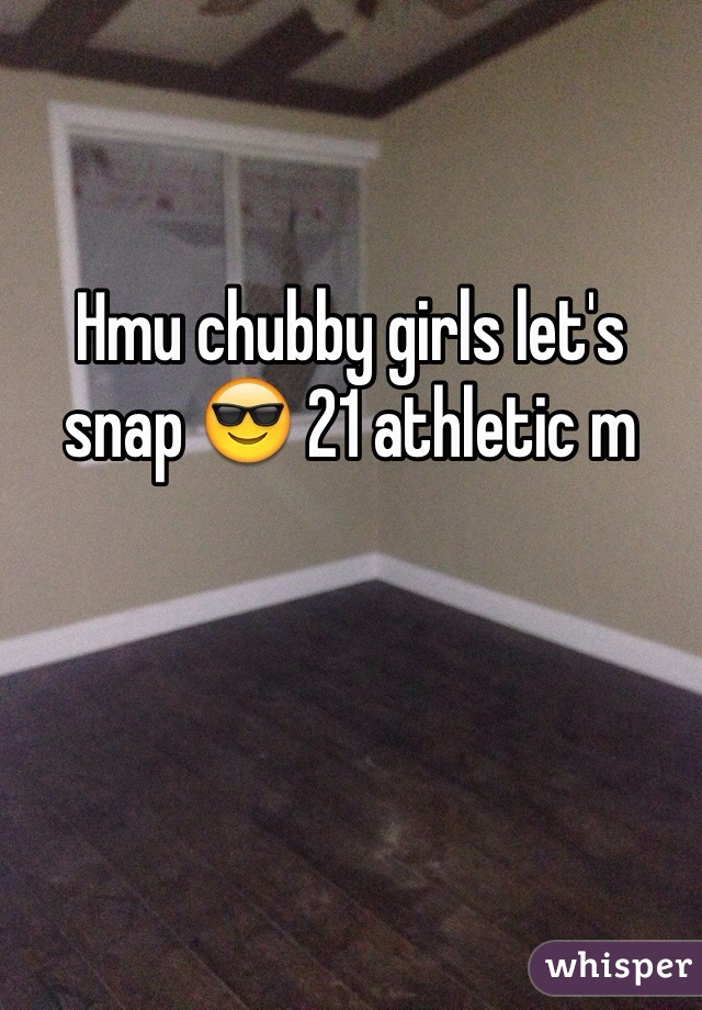 Hmu chubby girls let's snap 😎 21 athletic m