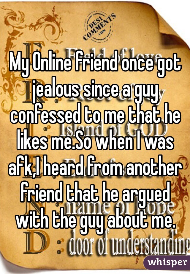 My Online friend once got jealous since a guy confessed to me that he likes me.So when I was afk,I heard from another friend that he argued with the guy about me.